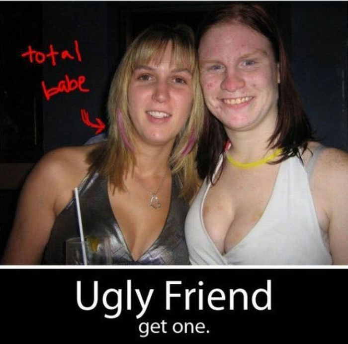 Every Girl Needs an Ugly Friend (2 pics)